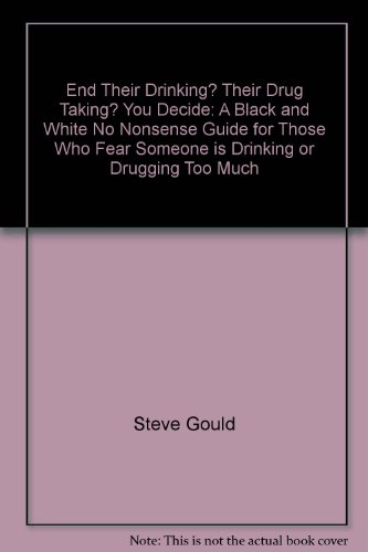 9780963788030: End Their Drinking? Their Drug Taking? You Decide: A Black and White No Nonsense Guide for Those Who Fear Someone is Drinking or Drugging Too Much