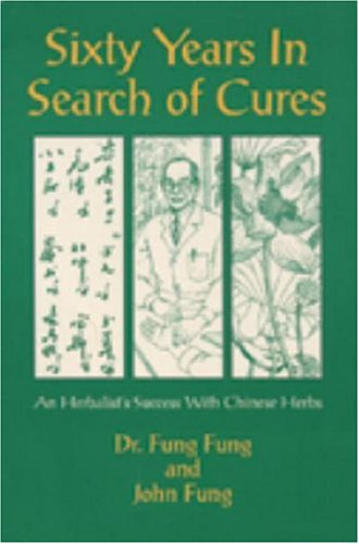 Sixty years in search of cures :; an herbalist's success with Chinese herbs: Fung, Fung; Fung,...