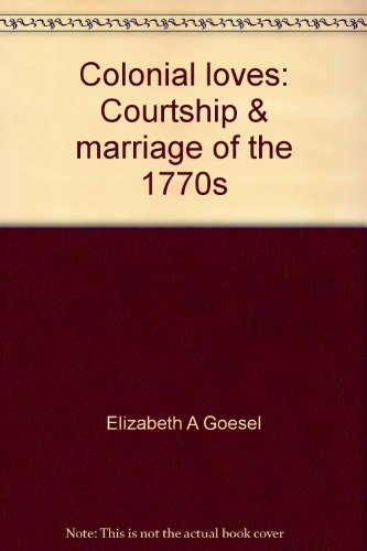 9780963842718: Colonial loves: Courtship & marriage of the 1770s
