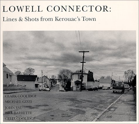 Lowell Connector: Lines and Shots from Kerouac's Town: Coolidge, Clark; Gizzi, Michael and Yau...