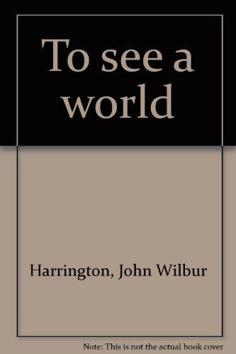 To see a world: Harrington, John Wilbur