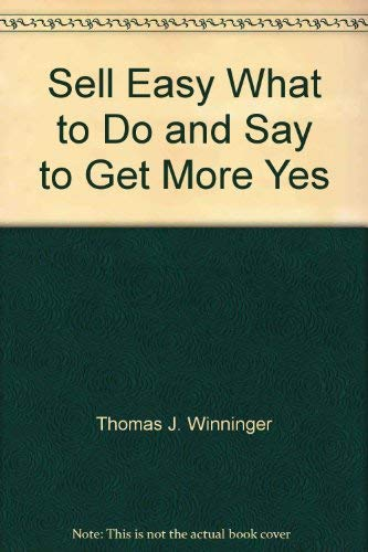 Sell Easy What to Do and Say: Thomas J. Winninger