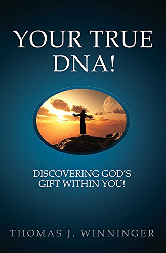 Your True DNA!: Discovering God's Gift Within: Thomas J. Winninger