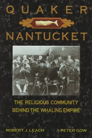 QUAKER NANTUCKET THE RELIGIOUS COMMUNITY BEHIND THE WHALING EMPIRE: Leach, Robert J., and Peter Gow