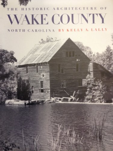The Historic Architecture of Wake County, North Carolina: Lally, Kelly A