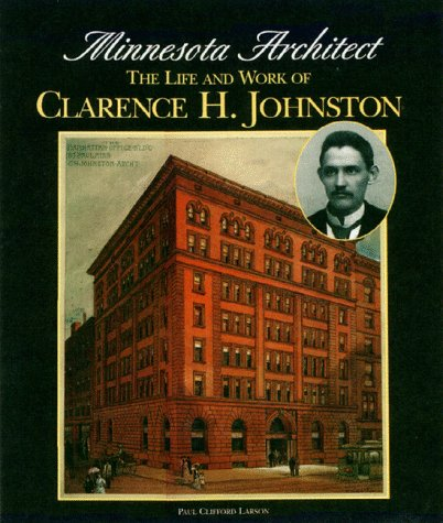 Minnesota Architect : The Life and Work of Clarence H. Johnston: Larson, Paul Clifford