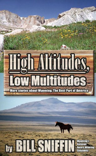 High Altitudes, Low Multitudes More Stories About Wyoming the Best Part of America: Sniffin, Bill
