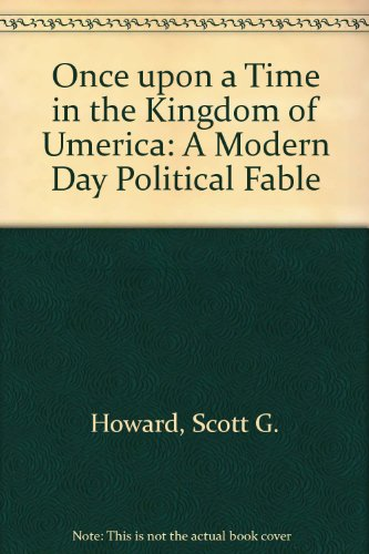 Once upon a Time in the Kingdom of Umerica: A Modern Day Political Fable: Howard, Scott G.