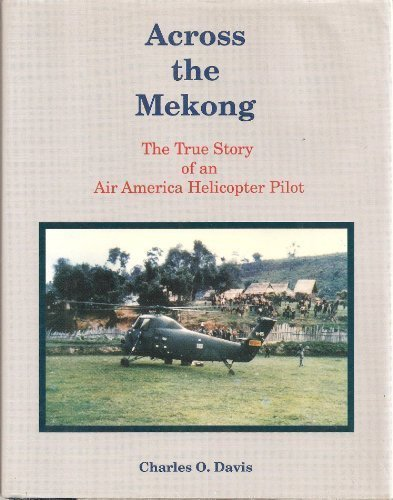 ACROSS THE MEKONG: THE TRUE STORY OF AN AIR AMERICA HELICOPTER PILOT: Charles O Davis