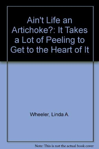 Ain't Life an Artichoke?: It Takes a Lot of Peeling to Get to the Heart of It: Wheeler, Linda A...