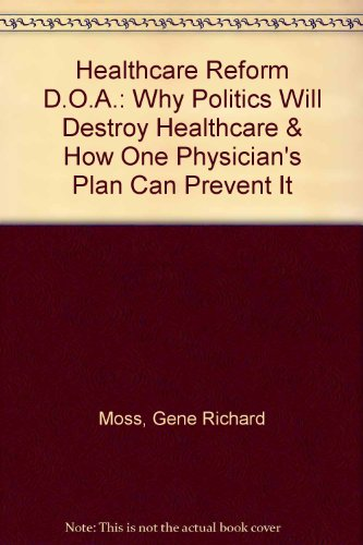 9780963974709: Healthcare Reform D.O.A.: Why Politics Will Destroy Healthcare & How One Physician's Plan Can Prevent It