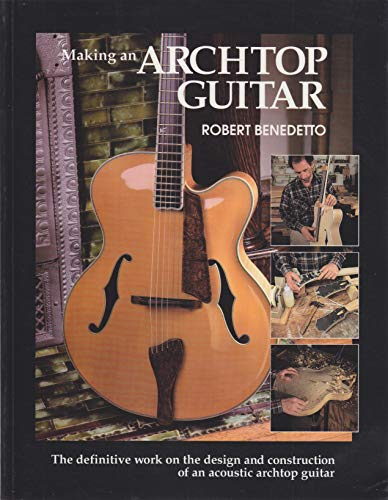Making an Archtop Guitar: The Definitive Work on the Design and Construction of an Acoustic Archtop...