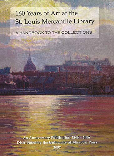160 Years of Art at the St. Louis Mercantile Library: A Handbook to the Collections an Anniversary ...