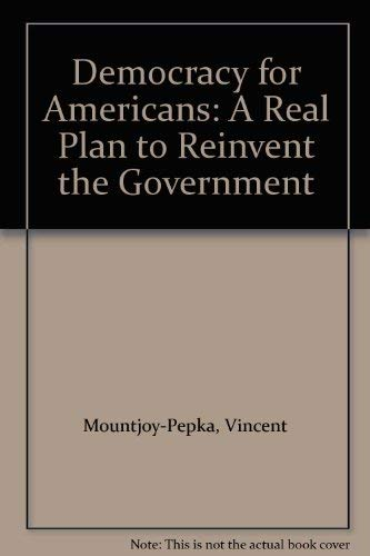 Democracy for Americans: A Real Plan to Reinvent the Government: Mountjoy-Pepka, Vincent