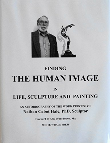 Finding the Human Image in Life, Sculpture and Painting: An Autobiography: Hale, Nathan Cabot