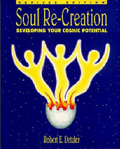 Soul Re-Creation: Developing your Cosmic Potential: Robert E. Detzler