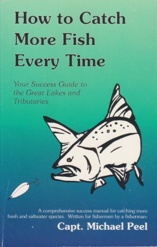 How to Catch More Fish Everytime: Your Success Guide to the Great Lakes & the Tributaries: Peel...