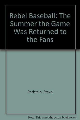 Rebel Baseball: The Summer the Game Was Returned to the Fans: Perlstein, Steve
