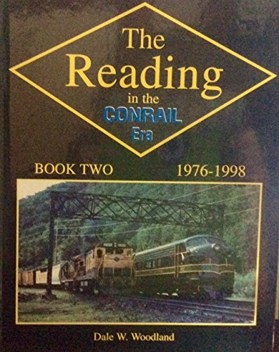 Reading in the Conrail Era: 1976-1998 - Book Two: Woodland, Dale W.