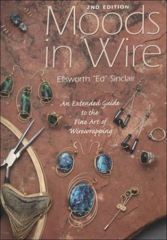 Moods in Wire: An Extended Guide to the Fine Art of Wirewrapping: Sinclair, Ellsworth