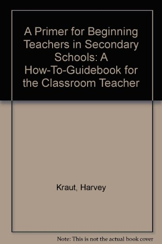 A Primer for Beginning Teachers in Secondary Schools: A How-To-Guidebook for the Classroom Teacher:...