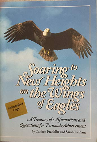Soaring to New Heights on the Wings of Eagles : A Treasury of Affirmations and Quotations for ...