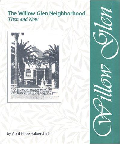 The Willow Glen Neighborhood: Then & Now: April H. Halberstadt
