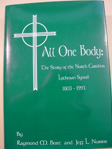 All One Body: The Story of the North Carolina Lutheran Synod, 1803-1993: Bost, Raymond M., and Jeff...