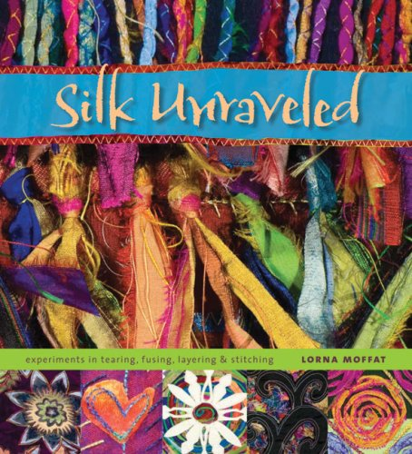9780964120105: Silk Unraveled: Experiments in Tearing, Fusing, Layering and Stitching