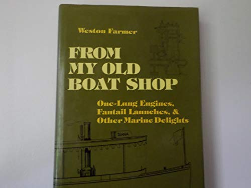 Weston Farmer's From My Old Boat Shop: One-Lung Engines, Fantail Launches & Other Marine ...