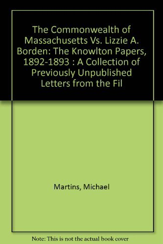 9780964124837: The Commonwealth of Massachusetts Vs. Lizzie A. Borden: The Knowlton Papers, 1892-1893 : A Collection of Previously Unpublished Letters from the Fil