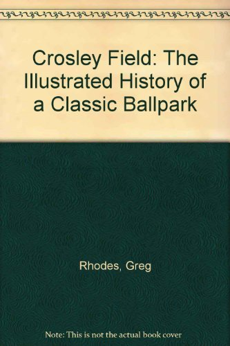 Crosley Field: The Illustrated History of a Classic Ballpark: Rhodes, Greg