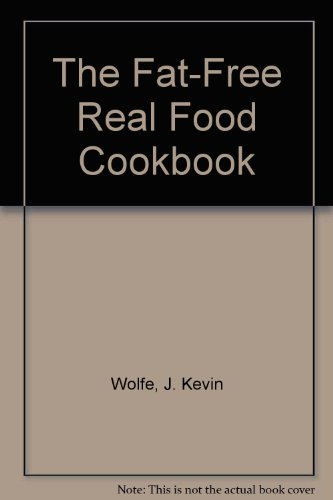 The Fat-Free Real Food Cookbook: Wolfe, J. Kevin