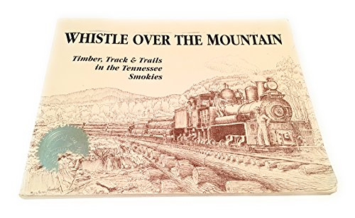 9780964173408: Whistle Over the Mountain: Timber, Track & Trails in the Tennessee Smokies : An Historical and Field Guide to the Little River Lumber Company and the Smoky Mountains National Park in Tennessee