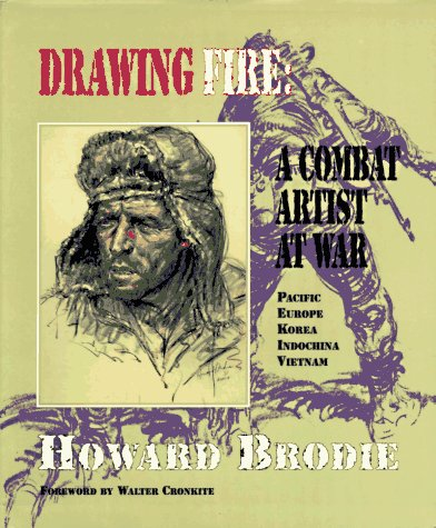 Drawing Fire: A Combat Artist at War Pacific Europe Korea Indochina Vietnam: Brodie, Howard. Walter...