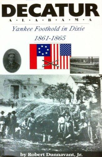Decatur, Alabama: Yankee foothold in Dixie, 1861-1865: Dunnavant, Robert