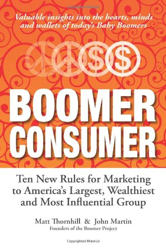 Boomer Consumer: Ten New Rules for Marketing to America's Largest, Wealthiest and Most Influential Group (0964238675) by Matt Thornhill; John Martin