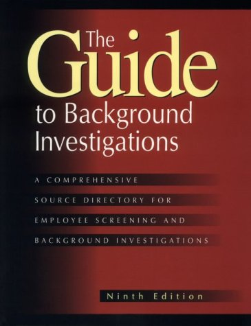 Guide to Background Investigations: A Comprehensive Source Directory for Employee Screening and ...