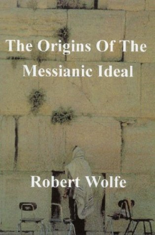 The Origins of the Messianic Ideal: Wolfe, Robert