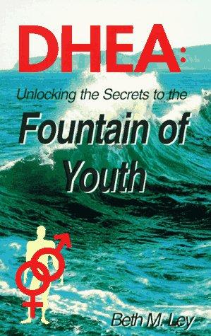 DHEA : Unlocking the Secrets to the: Beth M. Ley;