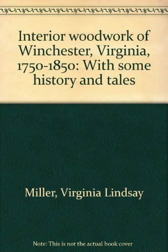 Interior Woodwork of Winchester, Virginia, 1750-1850: With some history and Tales