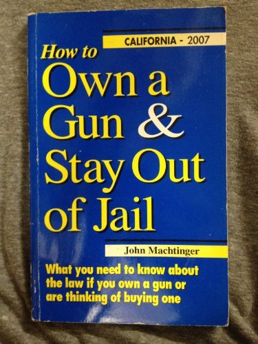 9780964286443: How to Own a Gun & Stay Out of Jail: What You Need to Know About the Law If You Own a Gun or Are Thinking of Buying One : California Edition 2007