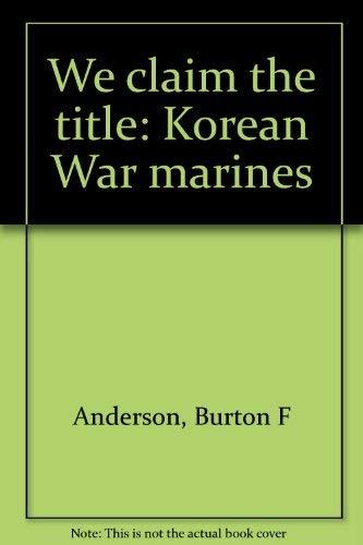 We Claim the title: Korean War Marines: Anderson, Burton F