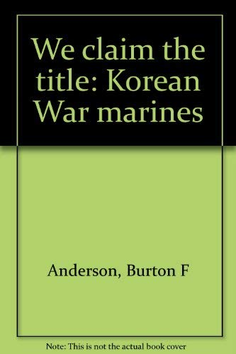 We Claim the Title: Korean War Marines (Signed): Anderson, Burton F.