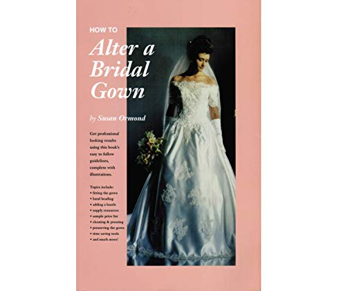 How to Alter a Bridal Gown : Get Professional Looking Results Using This Book's Easy to Follow...