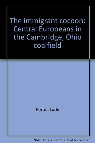 The immigrant cocoon: Central Europeans in the Cambridge, Ohio coalfield: Porter, Lorle