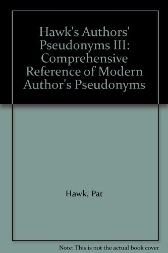 Hawk's Authors' Pseudonyms III: Comprehensive Reference of Modern Author's ...