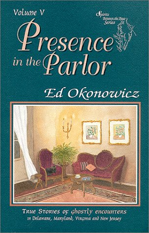 Presence in the Parlor, True Stories of Ghostly Encounters in Delaware, Maryland, Virginia and Ne...