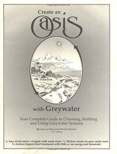 9780964343306: Create an Oasis With Greywater: Your Complete Guide to Choosing, Building and Using Greywater Systems [superseded by new edition]