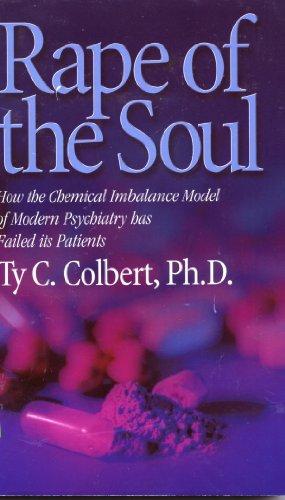 Rape of the Soul : How the Chemical Imbalance Model of Modern Psychiatry Has Failed Its Patients: ...